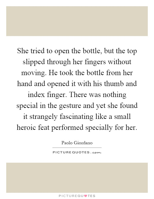 She tried to open the bottle, but the top slipped through her fingers without moving. He took the bottle from her hand and opened it with his thumb and index finger. There was nothing special in the gesture and yet she found it strangely fascinating like a small heroic feat performed specially for her Picture Quote #1