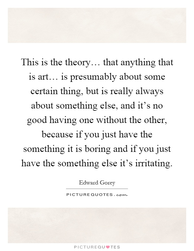 This is the theory… that anything that is art… is presumably about some certain thing, but is really always about something else, and it's no good having one without the other, because if you just have the something it is boring and if you just have the something else it's irritating Picture Quote #1