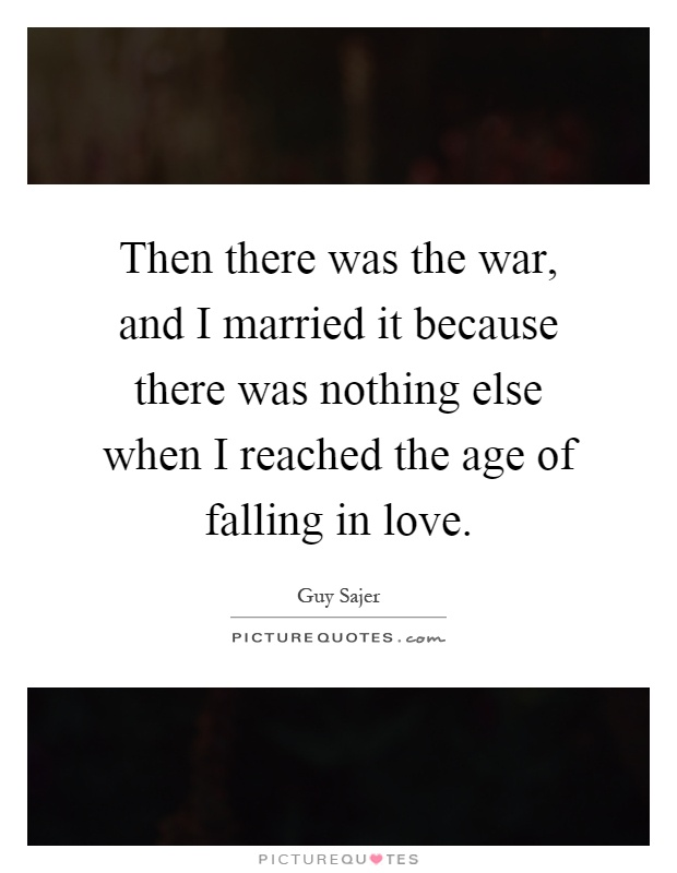 Then there was the war, and I married it because there was nothing else when I reached the age of falling in love Picture Quote #1