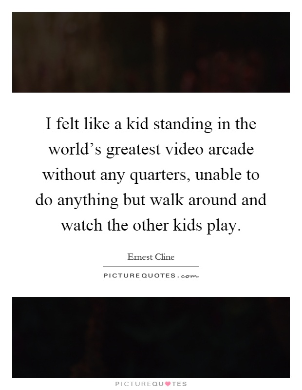 I felt like a kid standing in the world's greatest video arcade without any quarters, unable to do anything but walk around and watch the other kids play Picture Quote #1
