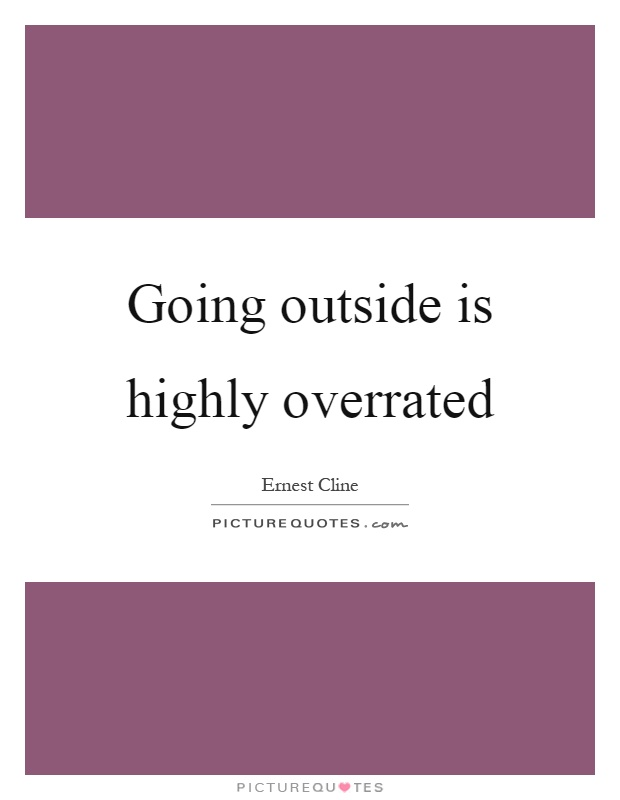 Going outside is highly overrated Picture Quote #1