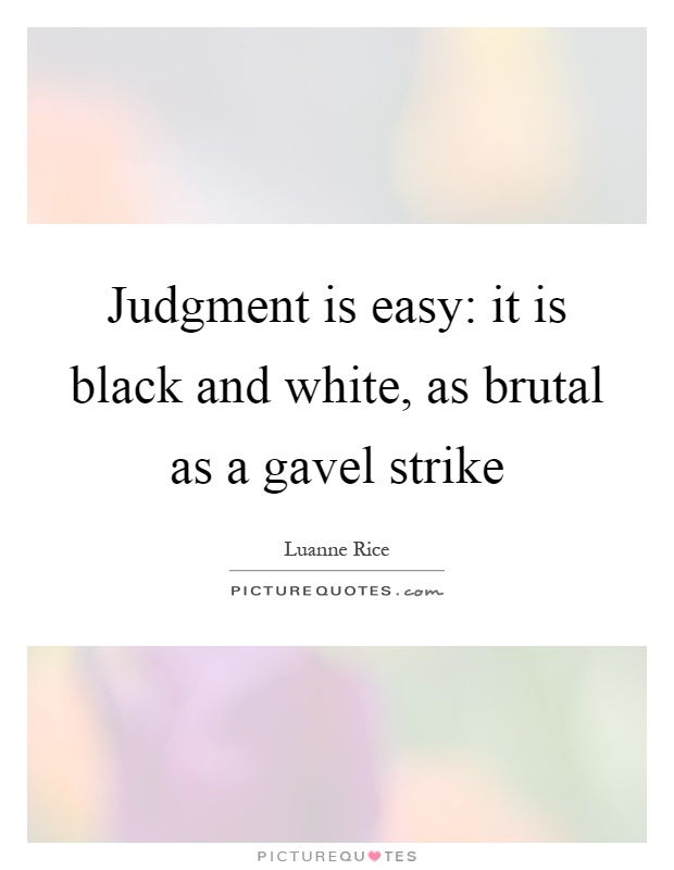 Judgment is easy: it is black and white, as brutal as a gavel strike Picture Quote #1