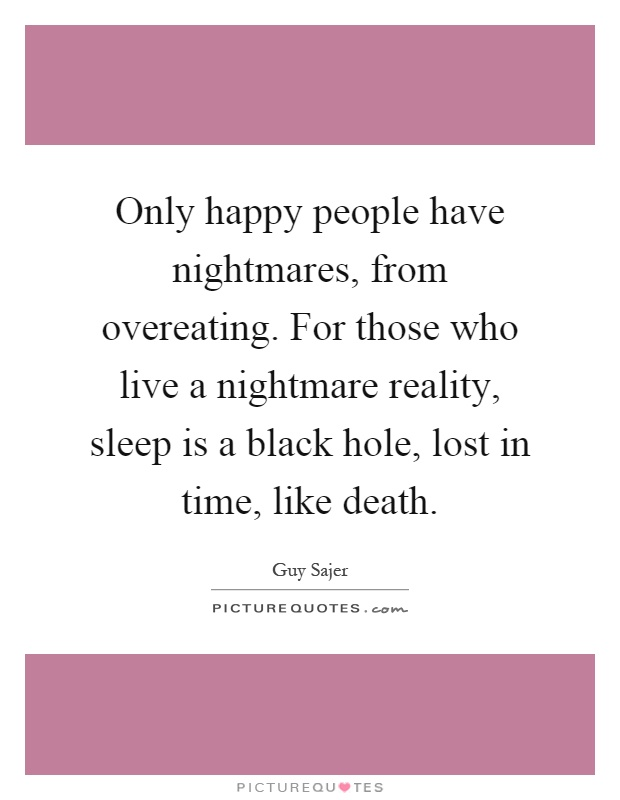 Only happy people have nightmares, from overeating. For those who live a nightmare reality, sleep is a black hole, lost in time, like death Picture Quote #1