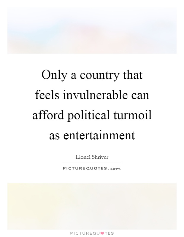 Only a country that feels invulnerable can afford political turmoil as entertainment Picture Quote #1