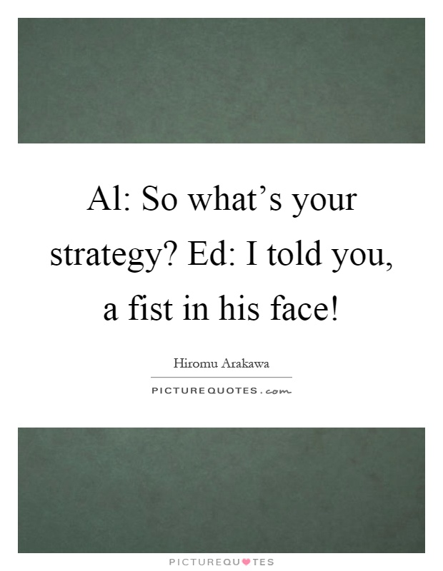 Al: So what's your strategy? Ed: I told you, a fist in his face! Picture Quote #1