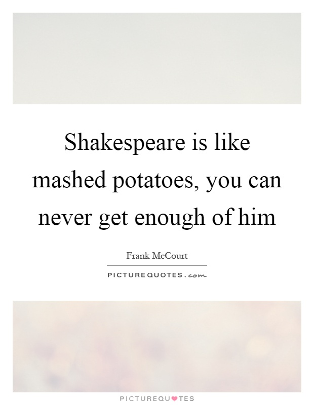 Shakespeare is like mashed potatoes, you can never get enough of him Picture Quote #1