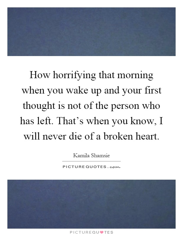 How horrifying that morning when you wake up and your first thought is not of the person who has left. That's when you know, I will never die of a broken heart Picture Quote #1