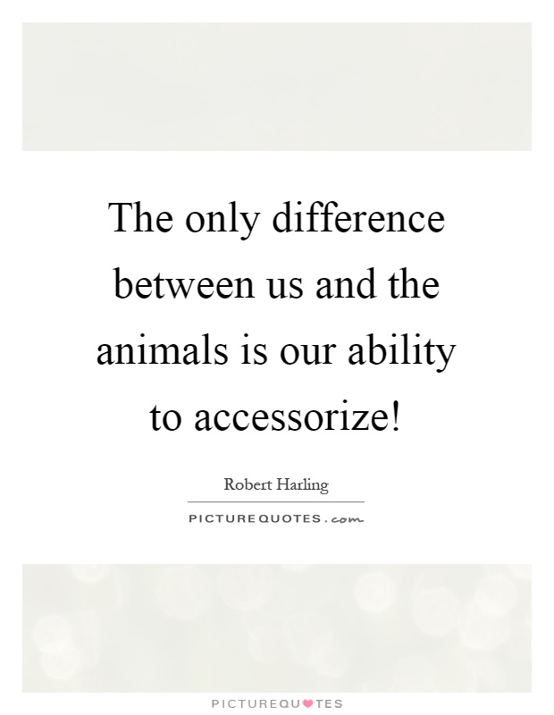 The only difference between us and the animals is our ability to accessorize! Picture Quote #1