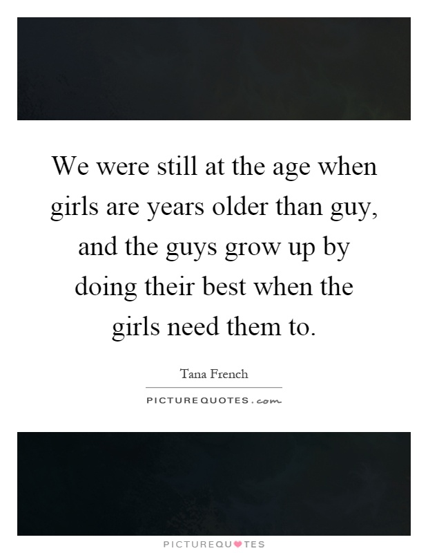 We were still at the age when girls are years older than guy, and the guys grow up by doing their best when the girls need them to Picture Quote #1