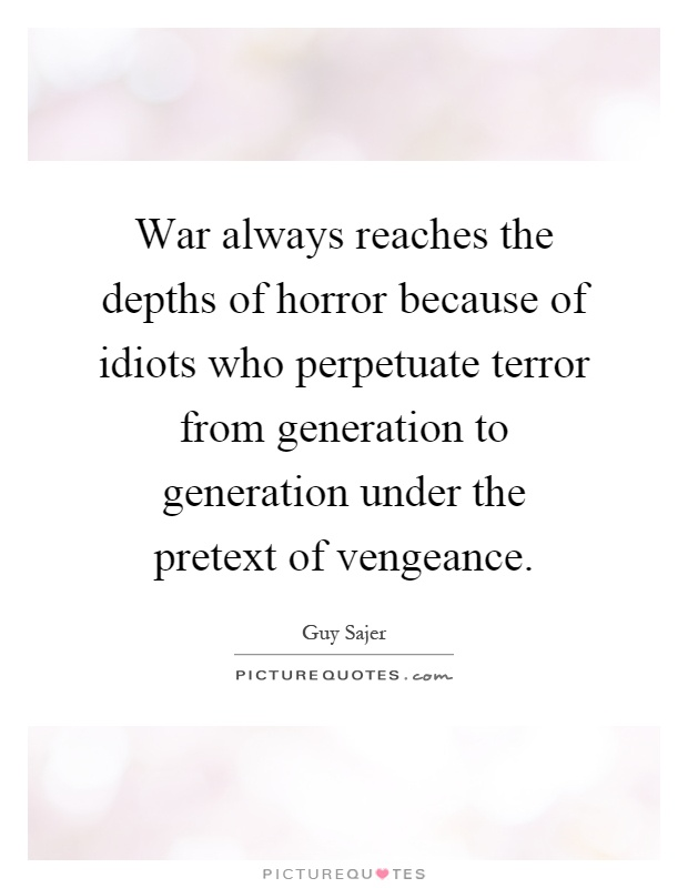 War always reaches the depths of horror because of idiots who perpetuate terror from generation to generation under the pretext of vengeance Picture Quote #1