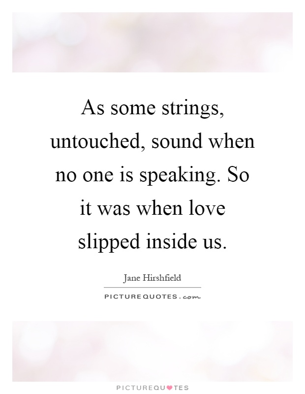 As some strings, untouched, sound when no one is speaking. So it was when love slipped inside us Picture Quote #1