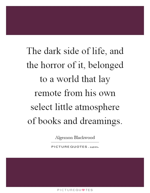 The dark side of life, and the horror of it, belonged to a world that lay remote from his own select little atmosphere of books and dreamings Picture Quote #1