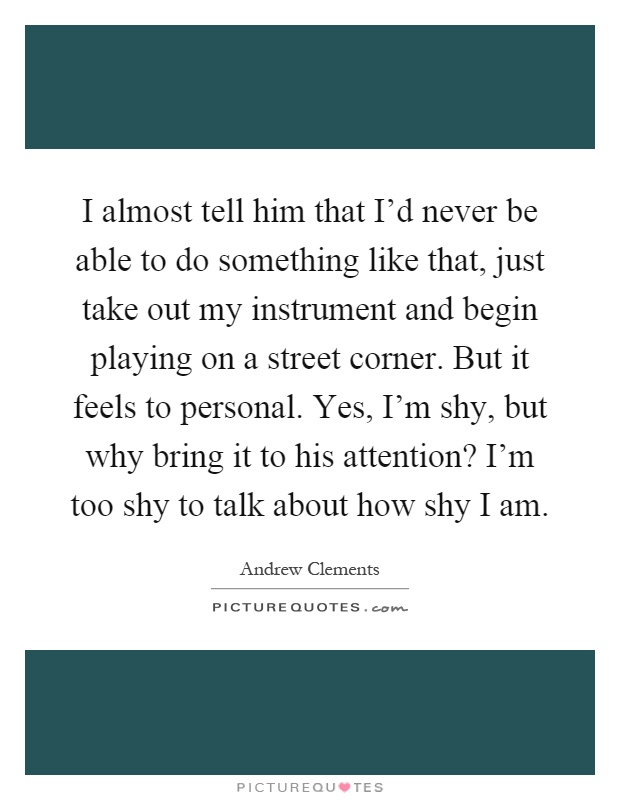 I almost tell him that I'd never be able to do something like that, just take out my instrument and begin playing on a street corner. But it feels to personal. Yes, I'm shy, but why bring it to his attention? I'm too shy to talk about how shy I am Picture Quote #1