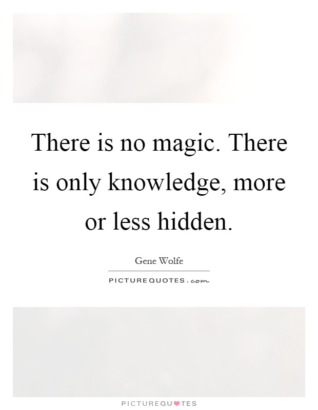 There is no magic. There is only knowledge, more or less hidden Picture Quote #1