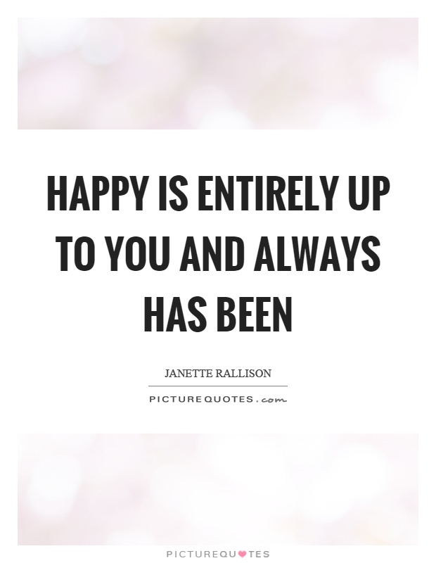Happy is entirely up to you and always has been Picture Quote #1