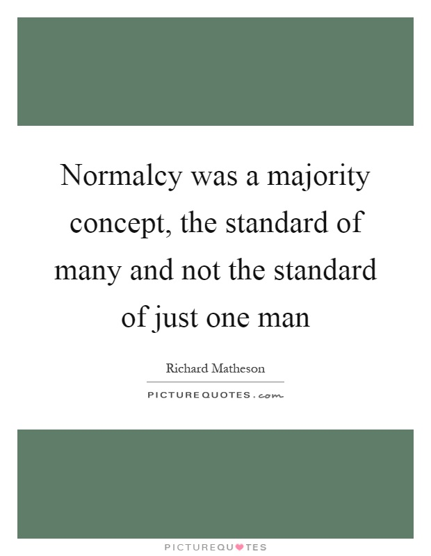 Normalcy was a majority concept, the standard of many and not the standard of just one man Picture Quote #1