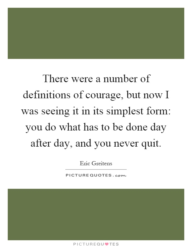 There were a number of definitions of courage, but now I was seeing it in its simplest form: you do what has to be done day after day, and you never quit Picture Quote #1