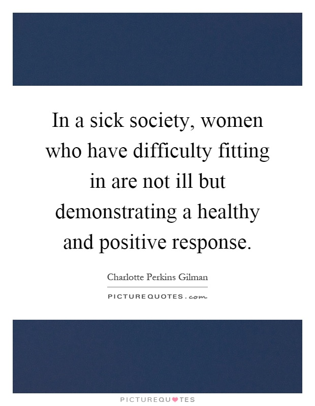 In a sick society, women who have difficulty fitting in are not ill but demonstrating a healthy and positive response Picture Quote #1