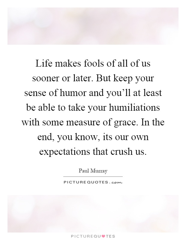 Life makes fools of all of us sooner or later. But keep your sense of humor and you'll at least be able to take your humiliations with some measure of grace. In the end, you know, its our own expectations that crush us Picture Quote #1