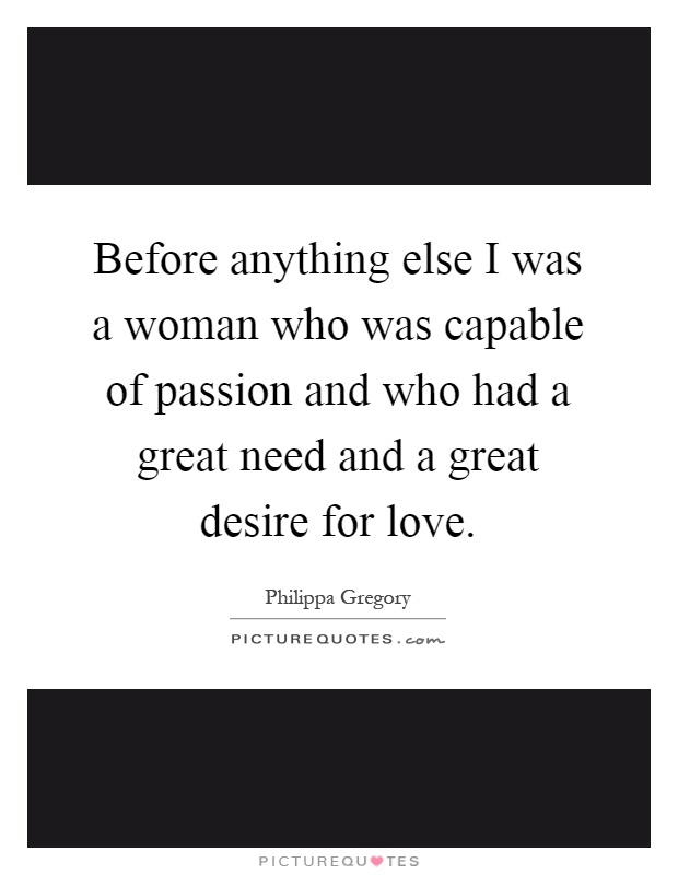 Before anything else I was a woman who was capable of passion and who had a great need and a great desire for love Picture Quote #1