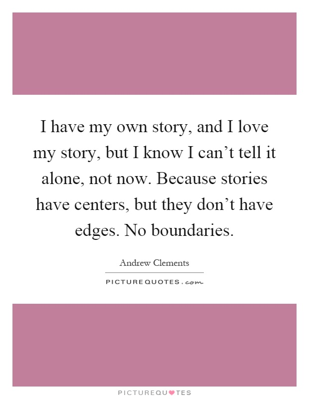 I have my own story, and I love my story, but I know I can't tell it alone, not now. Because stories have centers, but they don't have edges. No boundaries Picture Quote #1