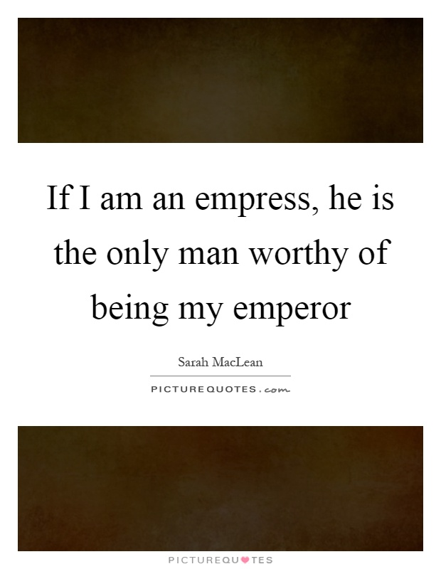 If I am an empress, he is the only man worthy of being my emperor Picture Quote #1