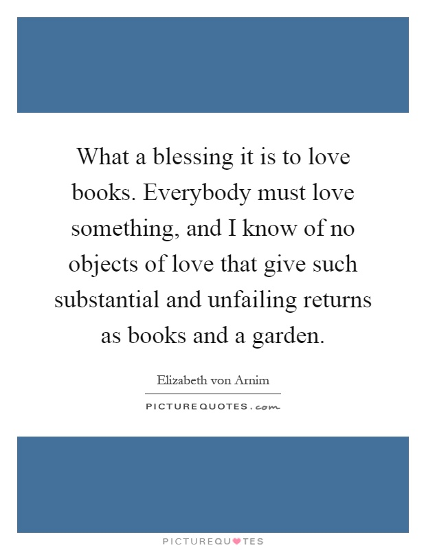 What a blessing it is to love books. Everybody must love something, and I know of no objects of love that give such substantial and unfailing returns as books and a garden Picture Quote #1