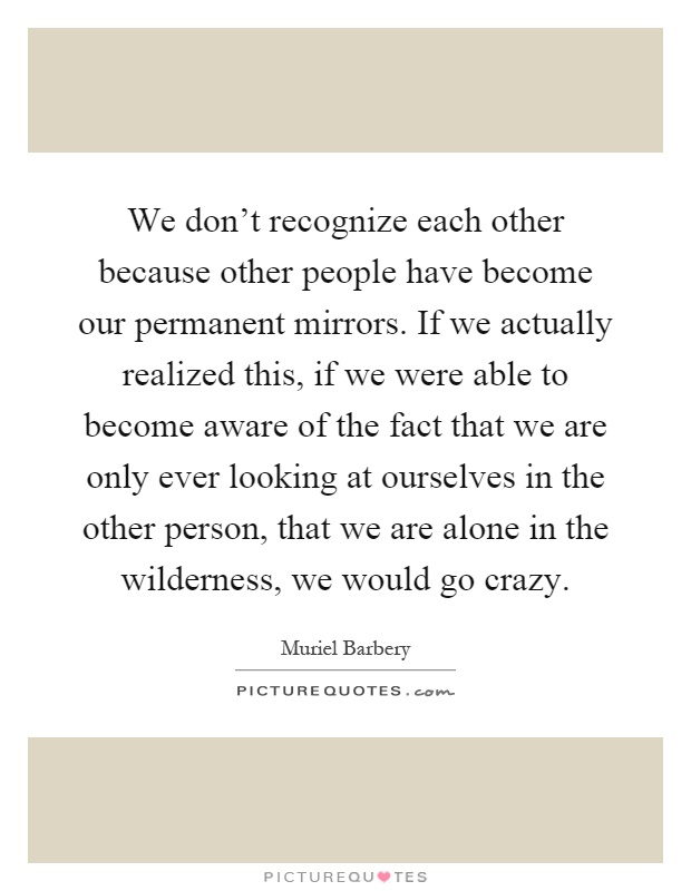 We don't recognize each other because other people have become our permanent mirrors. If we actually realized this, if we were able to become aware of the fact that we are only ever looking at ourselves in the other person, that we are alone in the wilderness, we would go crazy Picture Quote #1