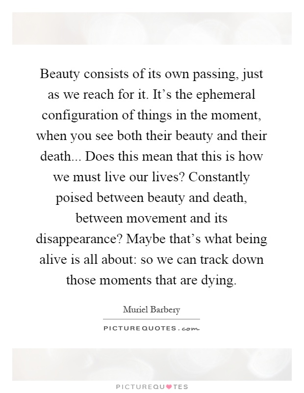 Beauty consists of its own passing, just as we reach for it. It's the ephemeral configuration of things in the moment, when you see both their beauty and their death... Does this mean that this is how we must live our lives? Constantly poised between beauty and death, between movement and its disappearance? Maybe that's what being alive is all about: so we can track down those moments that are dying Picture Quote #1