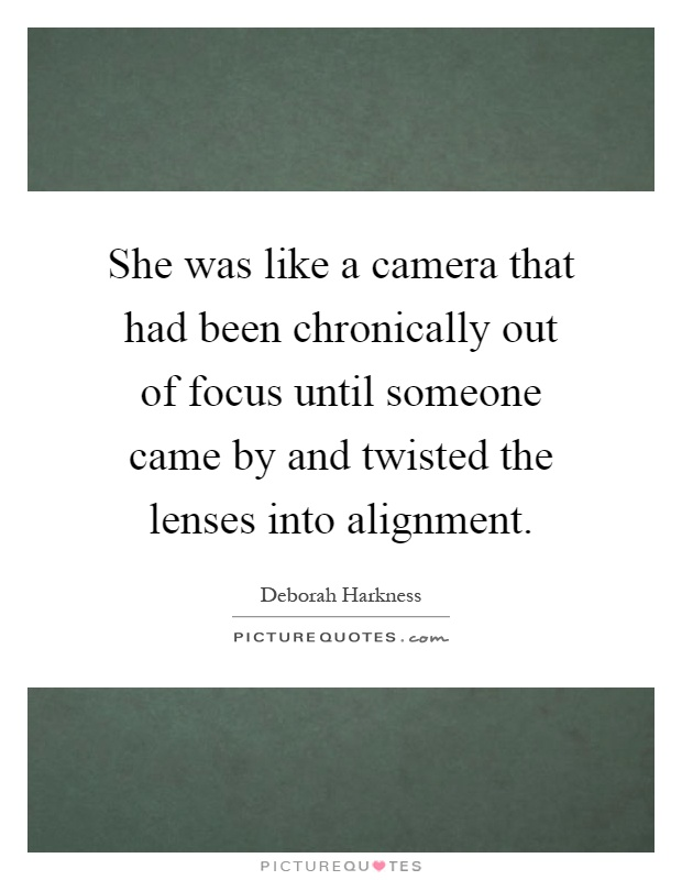 She was like a camera that had been chronically out of focus until someone came by and twisted the lenses into alignment Picture Quote #1