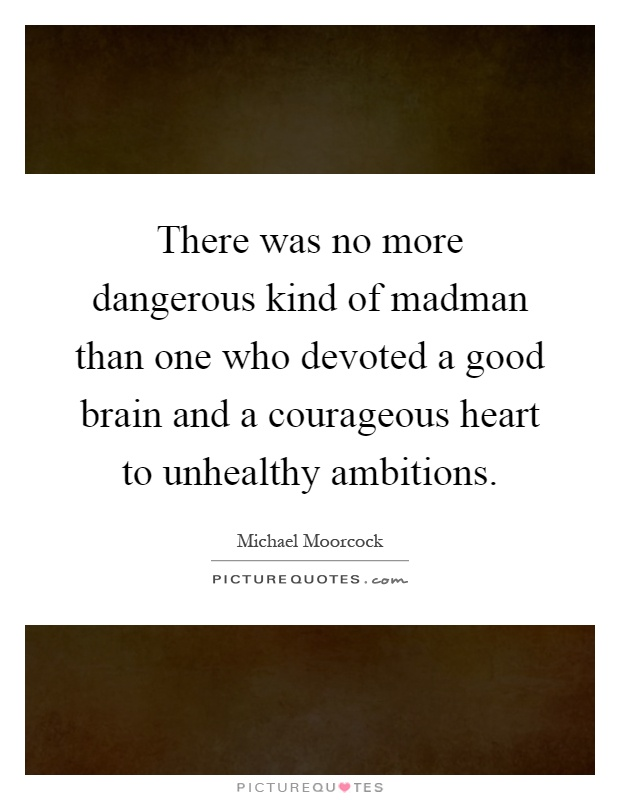 There was no more dangerous kind of madman than one who devoted a good brain and a courageous heart to unhealthy ambitions Picture Quote #1
