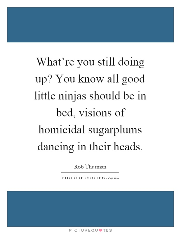 What're you still doing up? You know all good little ninjas should be in bed, visions of homicidal sugarplums dancing in their heads Picture Quote #1