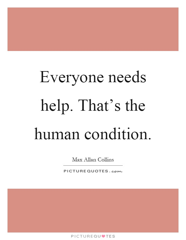 Everyone needs help. That's the human condition Picture Quote #1