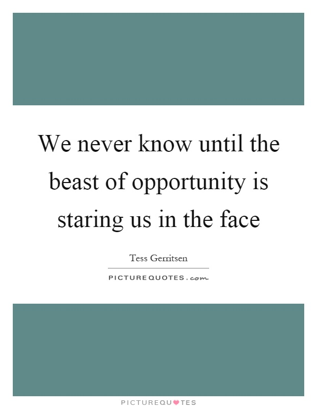 We never know until the beast of opportunity is staring us in the face Picture Quote #1