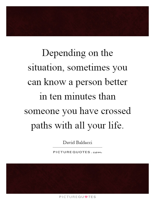 Depending on the situation, sometimes you can know a person better in ten minutes than someone you have crossed paths with all your life Picture Quote #1