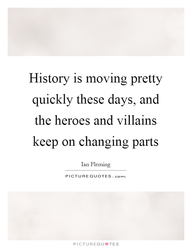 History is moving pretty quickly these days, and the heroes and villains keep on changing parts Picture Quote #1