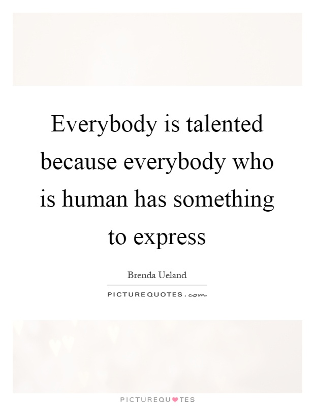 Everybody is talented because everybody who is human has something to express Picture Quote #1