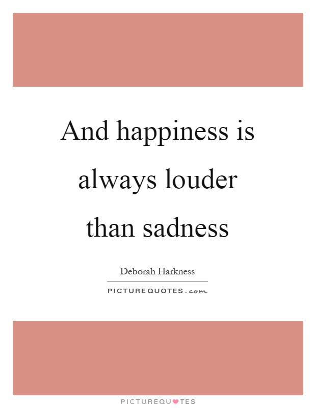 And happiness is always louder than sadness Picture Quote #1