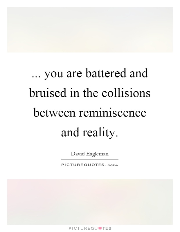 ... you are battered and bruised in the collisions between reminiscence and reality Picture Quote #1
