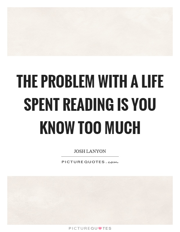 The problem with a life spent reading is you know too much Picture Quote #1