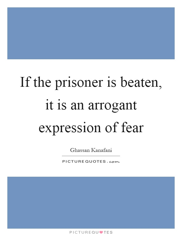 If the prisoner is beaten, it is an arrogant expression of fear Picture Quote #1