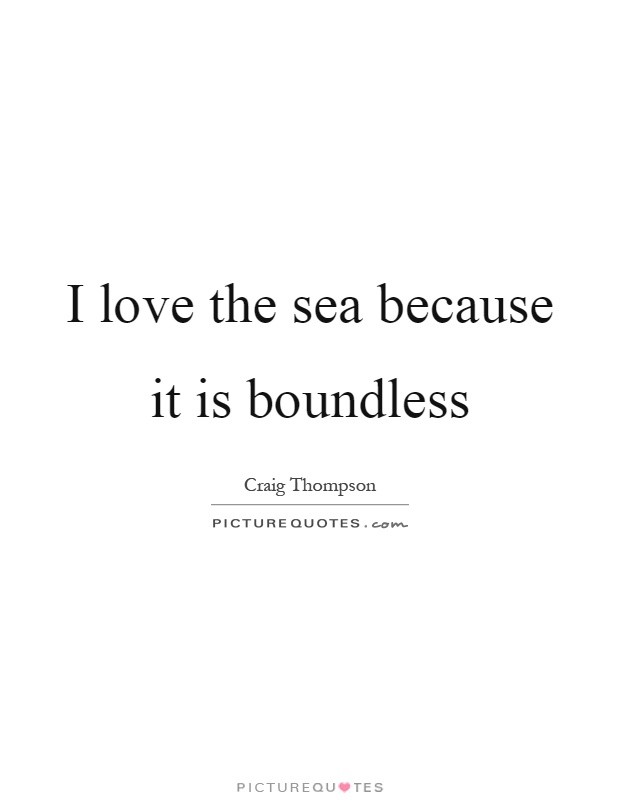 I love the sea because it is boundless Picture Quote #1