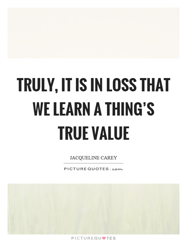 Truly, it is in loss that we learn a thing's true value Picture Quote #1