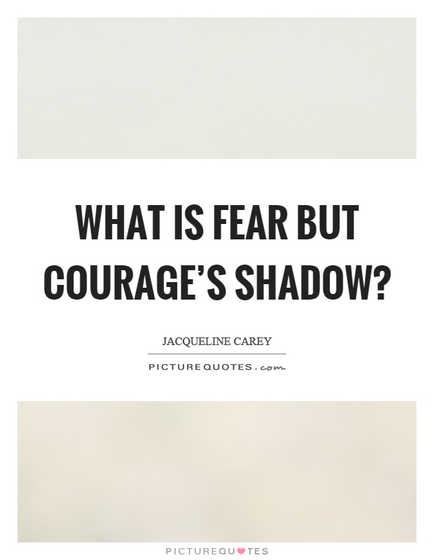 What is fear but courage's shadow? Picture Quote #1