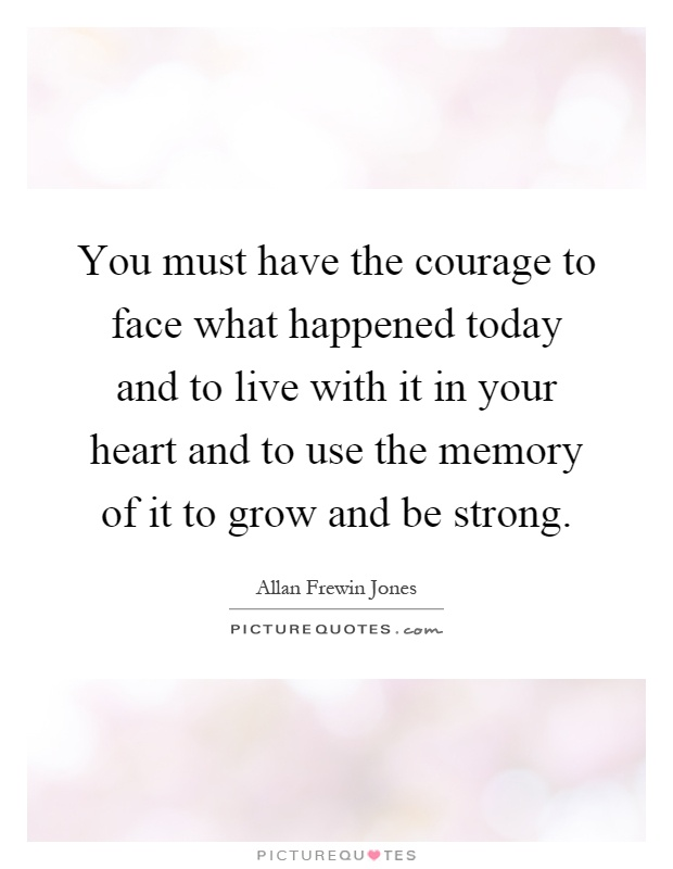 You must have the courage to face what happened today and to live with it in your heart and to use the memory of it to grow and be strong Picture Quote #1