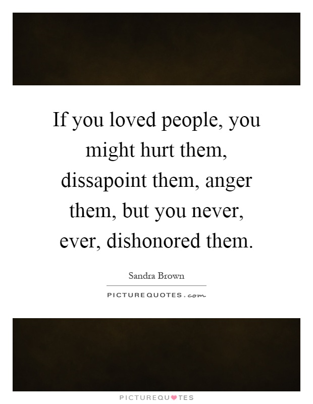 If you loved people, you might hurt them, dissapoint them, anger them, but you never, ever, dishonored them Picture Quote #1