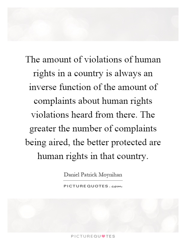 The amount of violations of human rights in a country is always an inverse function of the amount of complaints about human rights violations heard from there. The greater the number of complaints being aired, the better protected are human rights in that country Picture Quote #1