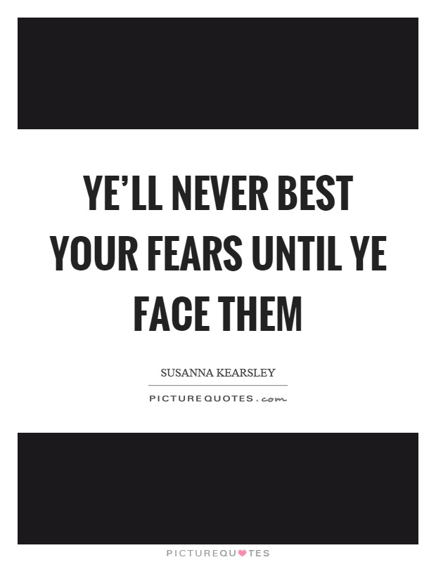 Ye'll never best your fears until ye face them Picture Quote #1