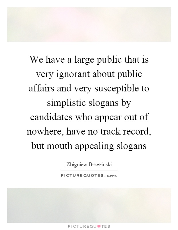 We have a large public that is very ignorant about public affairs and very susceptible to simplistic slogans by candidates who appear out of nowhere, have no track record, but mouth appealing slogans Picture Quote #1