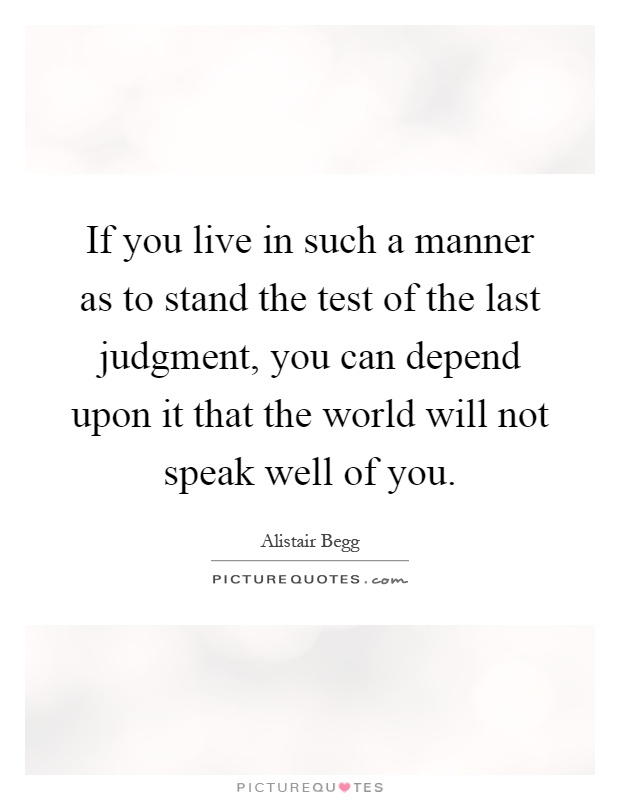 If you live in such a manner as to stand the test of the last judgment, you can depend upon it that the world will not speak well of you Picture Quote #1